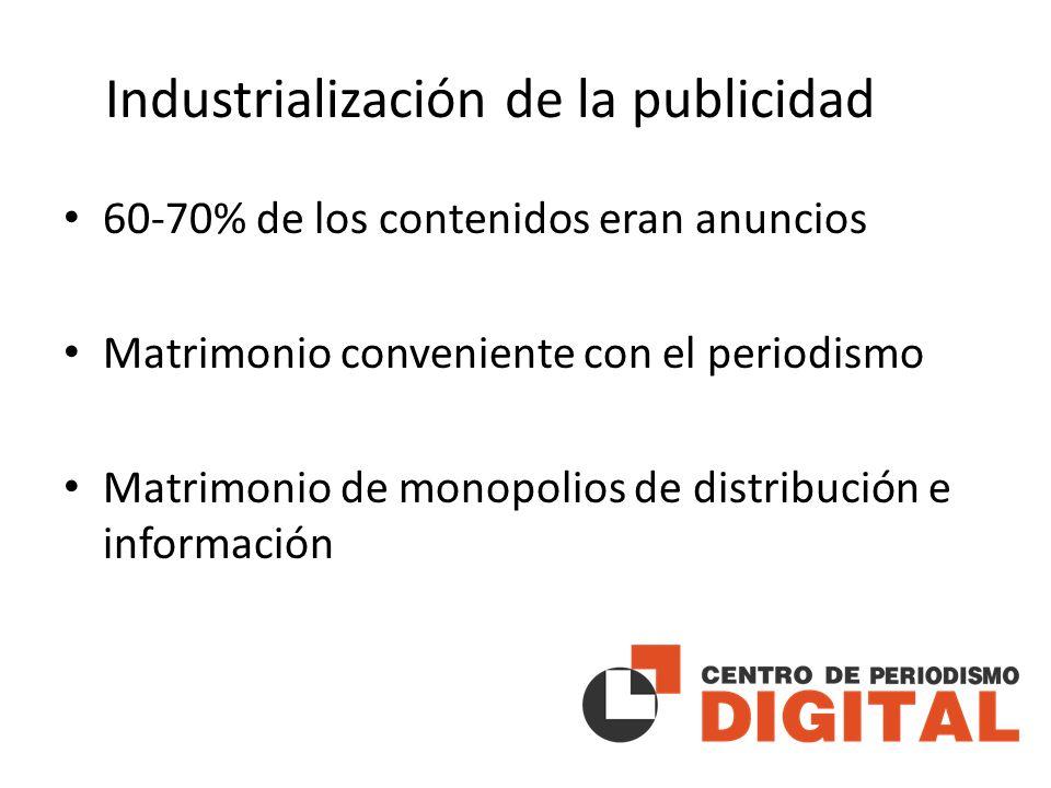 Industrialización de la publicidad 60-70% de los contenidos eran anuncios Matrimonio conveniente con el periodismo Matrimonio de monopolios de distribución e información
