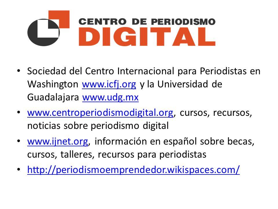 Sociedad del Centro Internacional para Periodistas en Washington www.icfj.org y la Universidad de Guadalajara www.udg.mxwww.icfj.orgwww.udg.mx www.centroperiodismodigital.org, cursos, recursos, noticias sobre periodismo digital www.centroperiodismodigital.org www.ijnet.org, información en español sobre becas, cursos, talleres, recursos para periodistas www.ijnet.org http://periodismoemprendedor.wikispaces.com/