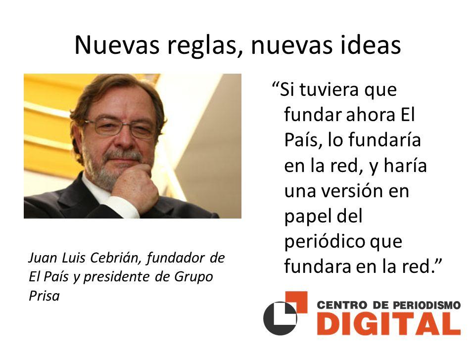 Nuevas reglas, nuevas ideas Si tuviera que fundar ahora El País, lo fundaría en la red, y haría una versión en papel del periódico que fundara en la red.