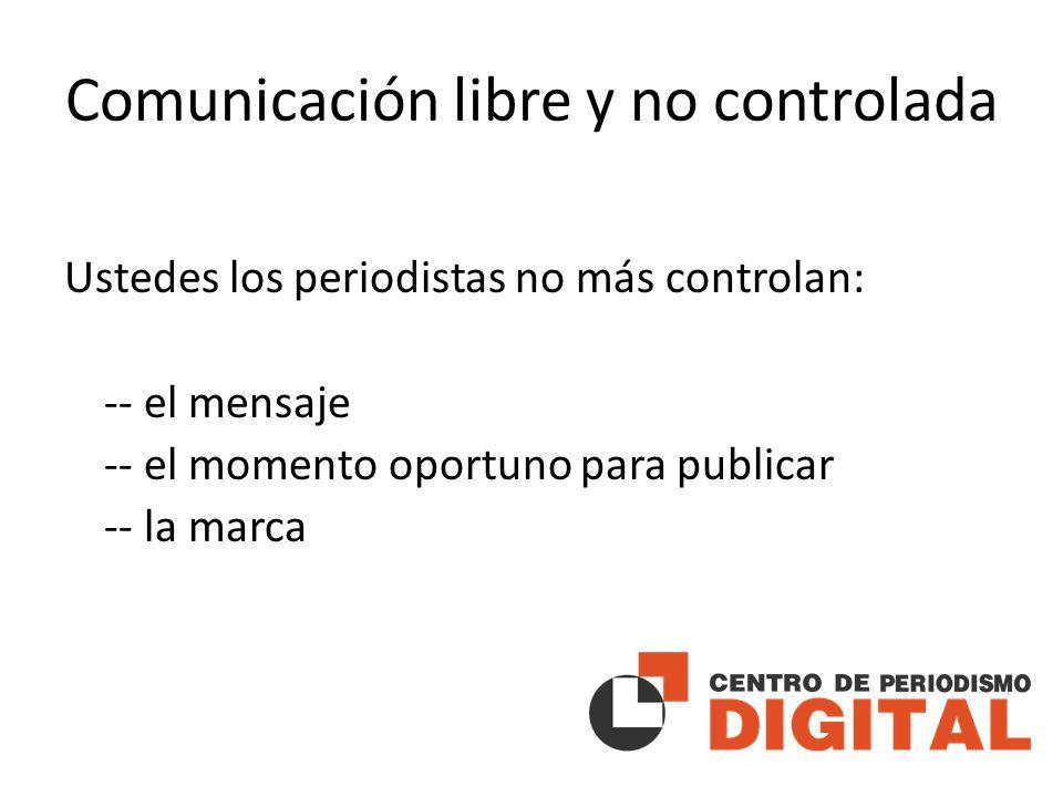 Comunicación libre y no controlada Ustedes los periodistas no más controlan: -- el mensaje -- el momento oportuno para publicar -- la marca
