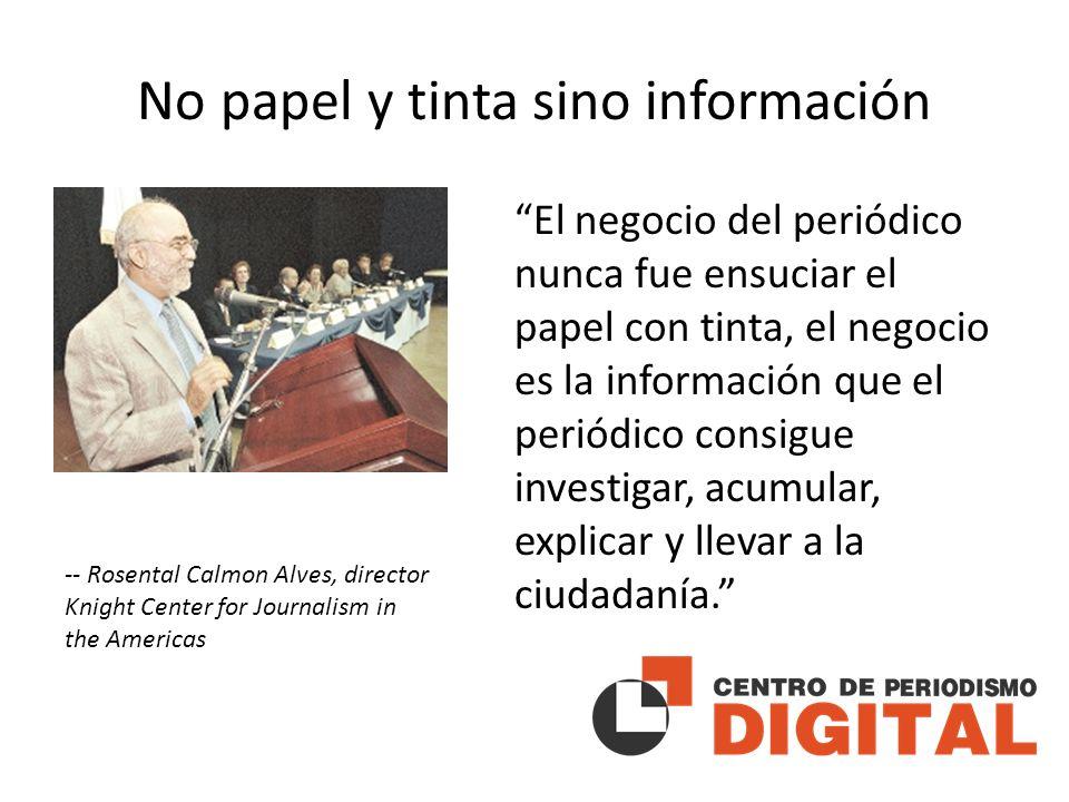 No papel y tinta sino información El negocio del periódico nunca fue ensuciar el papel con tinta, el negocio es la información que el periódico consigue investigar, acumular, explicar y llevar a la ciudadanía.