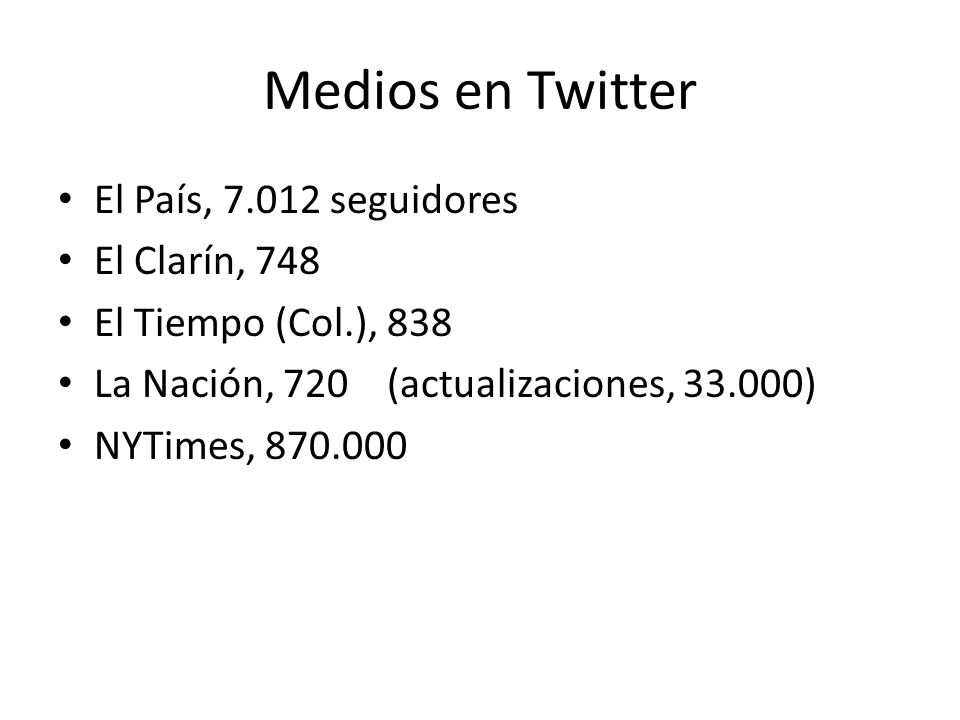 Medios en Twitter El País, 7.012 seguidores El Clarín, 748 El Tiempo (Col.), 838 La Nación, 720 (actualizaciones, 33.000) NYTimes, 870.000