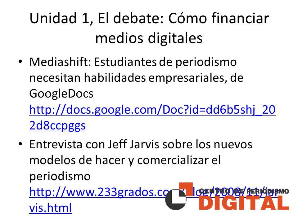 Unidad 1, El debate: Cómo financiar medios digitales Mediashift: Estudiantes de periodismo necesitan habilidades empresariales, de GoogleDocs http://docs.google.com/Doc id=dd6b5shj_20 2d8ccpggs http://docs.google.com/Doc id=dd6b5shj_20 2d8ccpggs Entrevista con Jeff Jarvis sobre los nuevos modelos de hacer y comercializar el periodismo http://www.233grados.com/blog/2008/11/jar vis.html http://www.233grados.com/blog/2008/11/jar vis.html