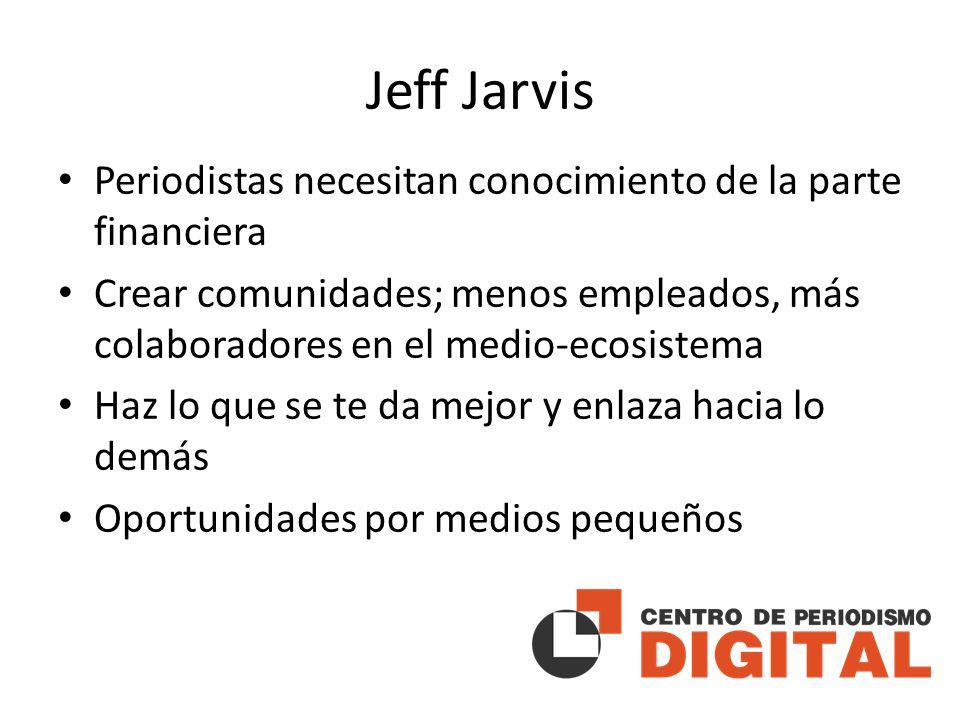 Jeff Jarvis Periodistas necesitan conocimiento de la parte financiera Crear comunidades; menos empleados, más colaboradores en el medio-ecosistema Haz lo que se te da mejor y enlaza hacia lo demás Oportunidades por medios pequeños