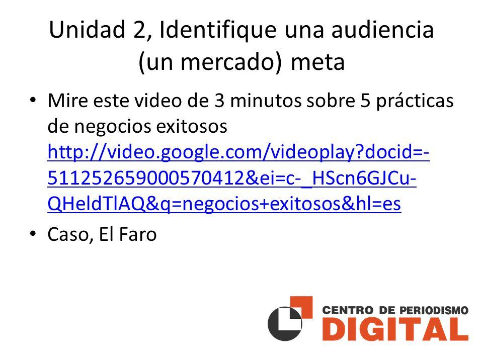 Unidad 2, Identifique una audiencia (un mercado) meta Mire este video de 3 minutos sobre 5 prácticas de negocios exitosos http://video.google.com/videoplay docid=- 511252659000570412&ei=c-_HScn6GJCu- QHeldTlAQ&q=negocios+exitosos&hl=es http://video.google.com/videoplay docid=- 511252659000570412&ei=c-_HScn6GJCu- QHeldTlAQ&q=negocios+exitosos&hl=es Caso, El Faro