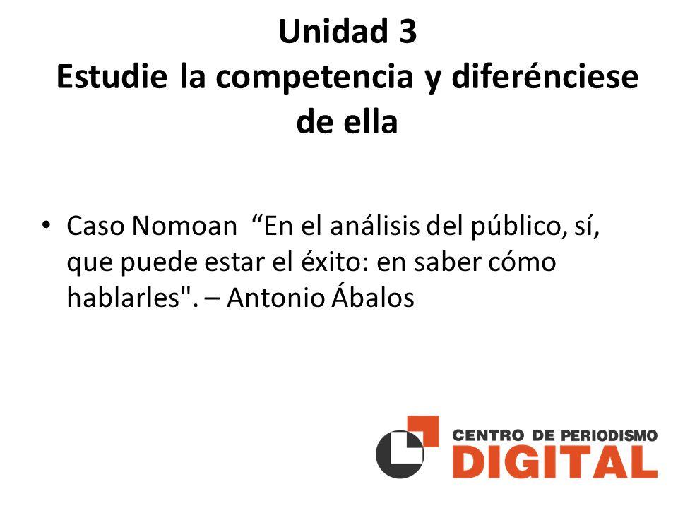 Unidad 3 Estudie la competencia y diferénciese de ella Caso Nomoan En el análisis del público, sí, que puede estar el éxito: en saber cómo hablarles .