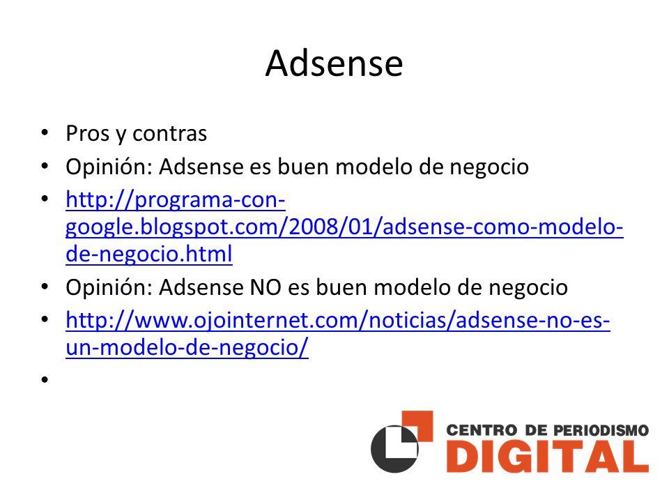 Adsense Pros y contras Opinión: Adsense es buen modelo de negocio http://programa-con- google.blogspot.com/2008/01/adsense-como-modelo- de-negocio.html http://programa-con- google.blogspot.com/2008/01/adsense-como-modelo- de-negocio.html Opinión: Adsense NO es buen modelo de negocio http://www.ojointernet.com/noticias/adsense-no-es- un-modelo-de-negocio/ http://www.ojointernet.com/noticias/adsense-no-es- un-modelo-de-negocio/