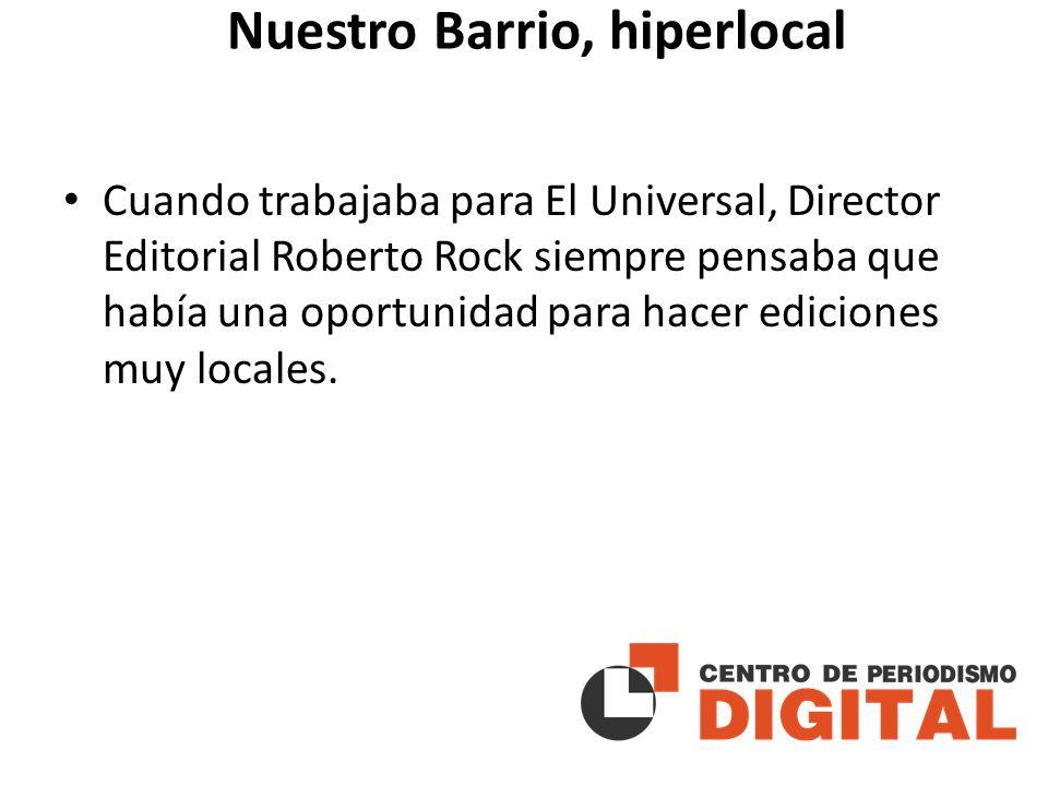 Nuestro Barrio, hiperlocal Cuando trabajaba para El Universal, Director Editorial Roberto Rock siempre pensaba que había una oportunidad para hacer ediciones muy locales.