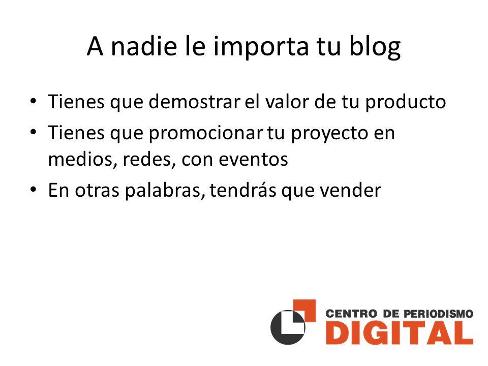 A nadie le importa tu blog Tienes que demostrar el valor de tu producto Tienes que promocionar tu proyecto en medios, redes, con eventos En otras palabras, tendrás que vender