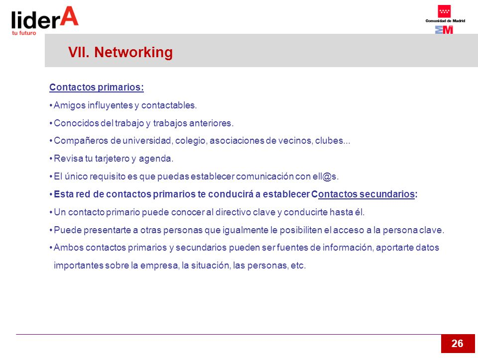 26 VII. Networking Contactos primarios: Amigos influyentes y contactables. Conocidos del trabajo y trabajos anteriores. Compañeros de universidad, col