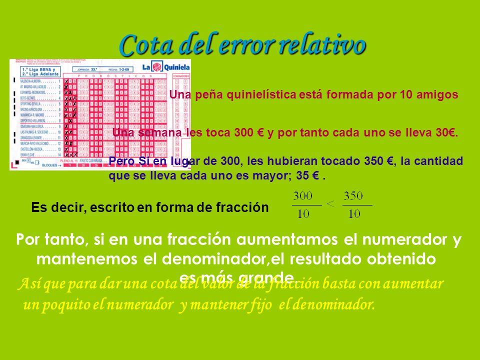 Cota del error relativo Recordamos la fórmula del error relativo: Aplicando lo anterior vemos cómo dar una cota de ese error relativo Ea < Cota de error absoluto Por tanto, si el valor real no es conocido, una cota del error relativo es: