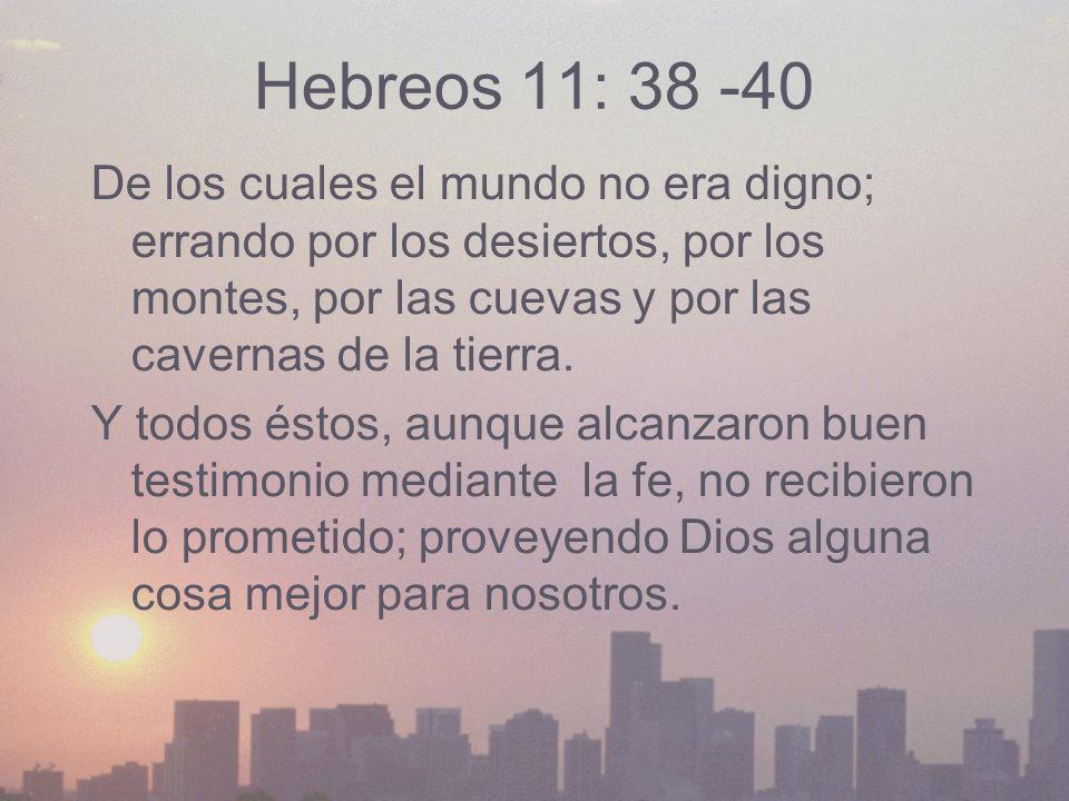 Hebreos 11: 38 -40 De los cuales el mundo no era digno; errando por los desiertos, por los montes, por las cuevas y por las cavernas de la tierra. Y t