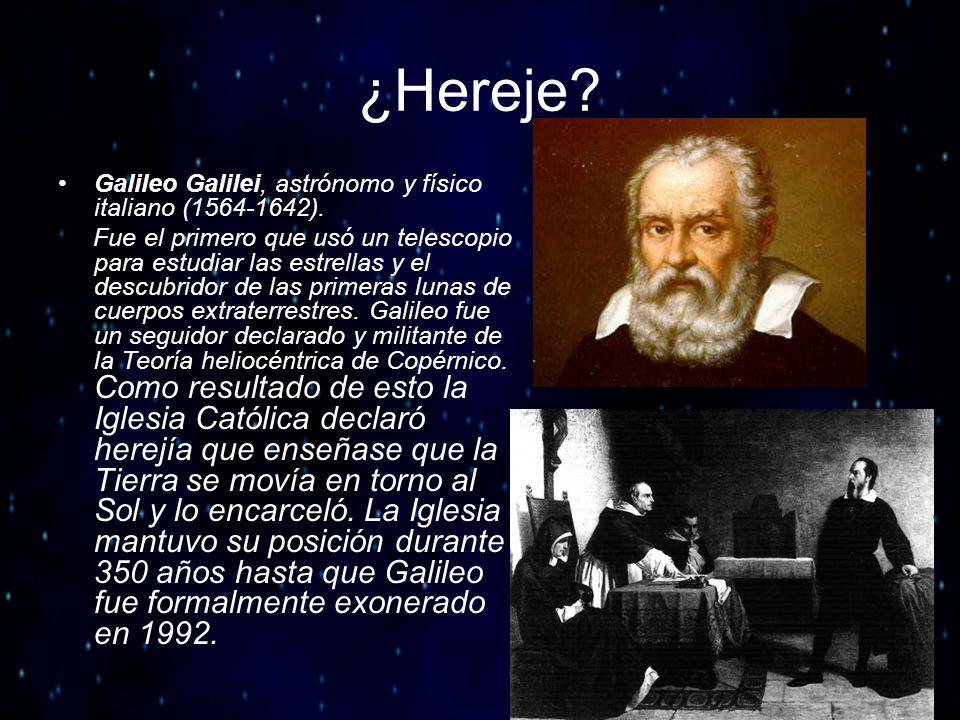 ¿Hereje? Galileo Galilei, astrónomo y físico italiano (1564-1642). Fue el primero que usó un telescopio para estudiar las estrellas y el descubridor d