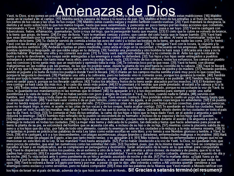 Amenazas de Dios Yavé, tu Dios, si no pones en práctica todos sus mandamientos y normas que hoy te prescribo, vendrán sobre ti todas estas maldiciones