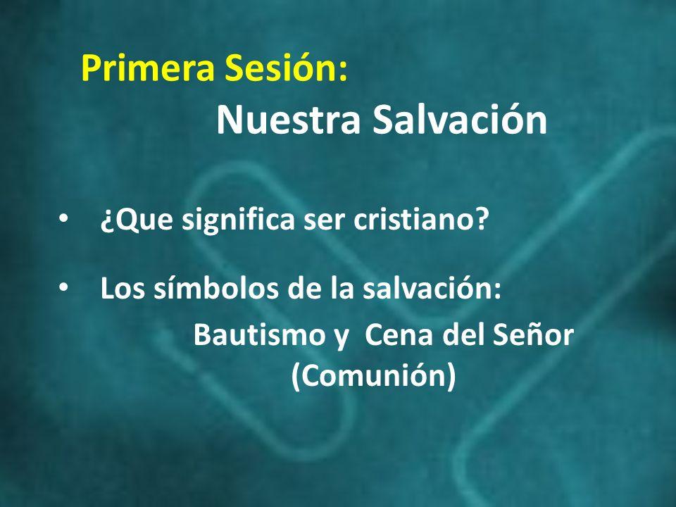 Primera Sesión: Nuestra Salvación ¿Que significa ser cristiano? Los símbolos de la salvación: Bautismo y Cena del Señor (Comunión)