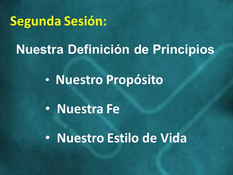 Segunda Sesión: Nuestro Propósito Nuestra Fe Nuestro Estilo de Vida Nuestra Definición de Principios