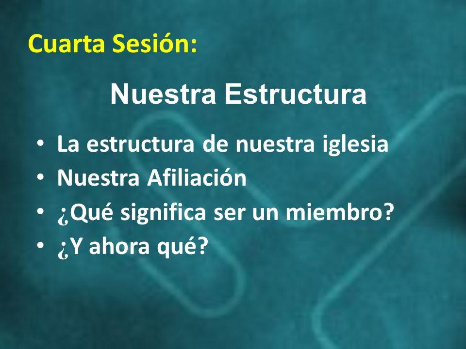 Cuarta Sesión: Nuestra Estructura La estructura de nuestra iglesia Nuestra Afiliación ¿ Qué significa ser un miembro? ¿ Y ahora qué?