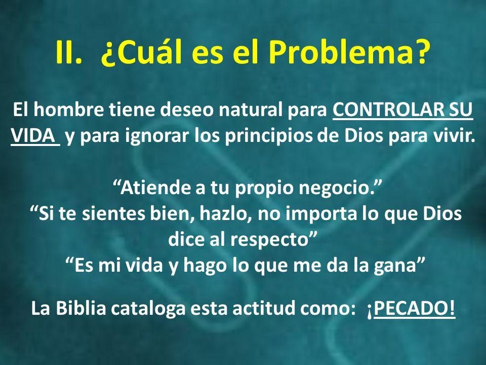 II. ¿Cuál es el Problema? El hombre tiene deseo natural para CONTROLAR SU VIDA y para ignorar los principios de Dios para vivir. Atiende a tu propio n