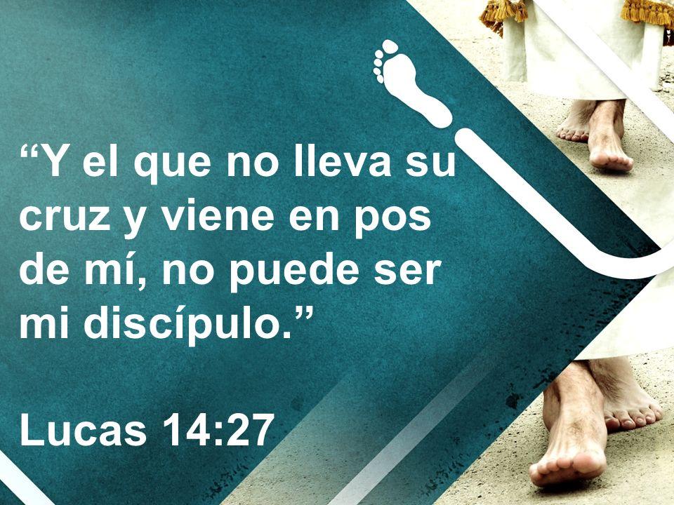 Y el que no lleva su cruz y viene en pos de mí, no puede ser mi discípulo. Lucas 14:27