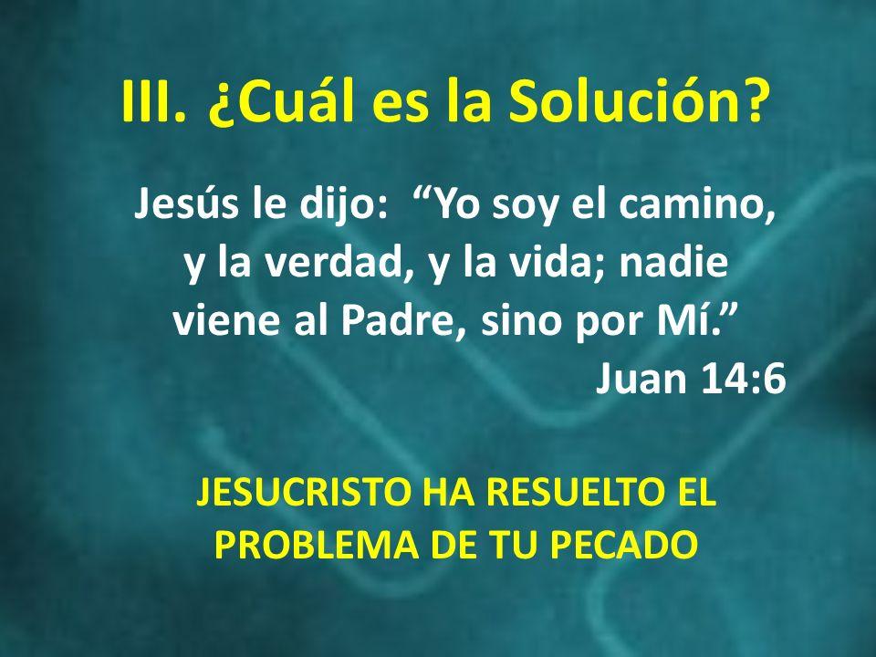 III.¿Cuál es la Solución? Jesús le dijo: Yo soy el camino, y la verdad, y la vida; nadie viene al Padre, sino por Mí. Juan 14:6 JESUCRISTO HA RESUELTO
