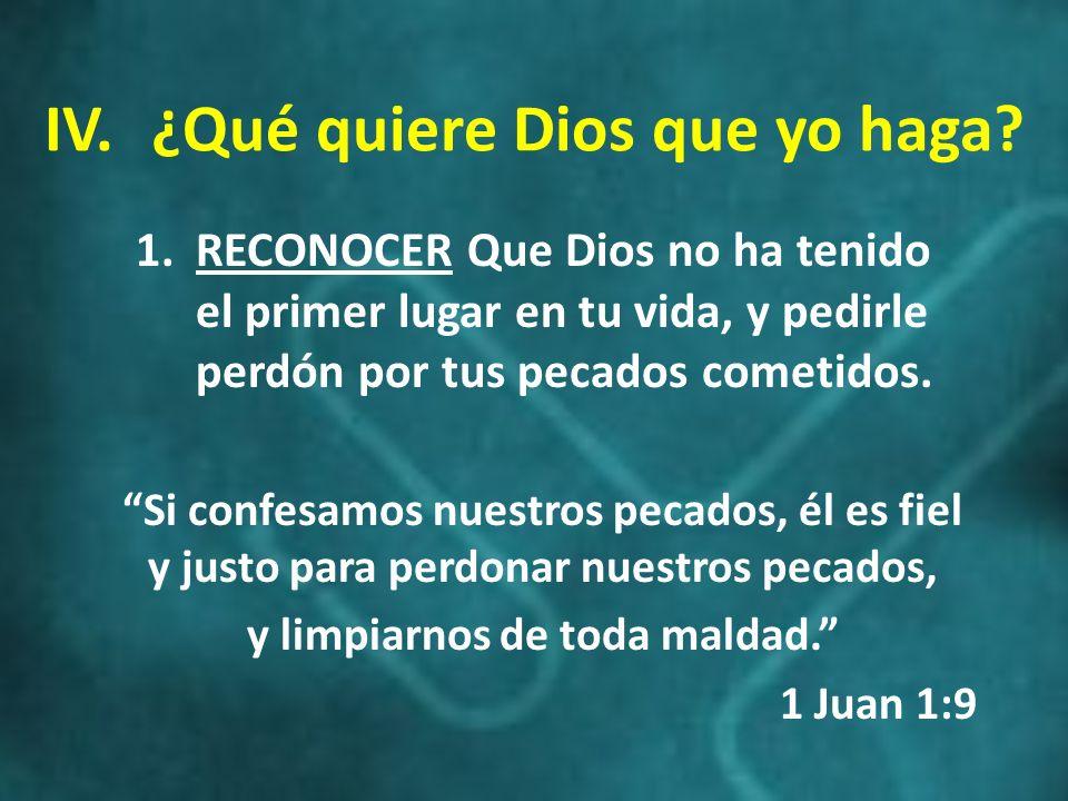 IV.¿Qué quiere Dios que yo haga? 1.RECONOCER Que Dios no ha tenido el primer lugar en tu vida, y pedirle perdón por tus pecados cometidos. Si confesam