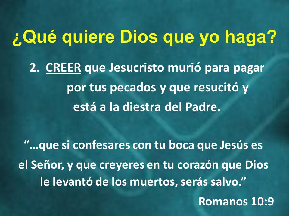 ¿Qué quiere Dios que yo haga? 2.CREER que Jesucristo murió para pagar por tus pecados y que resucitó y está a la diestra del Padre. …que si confesares