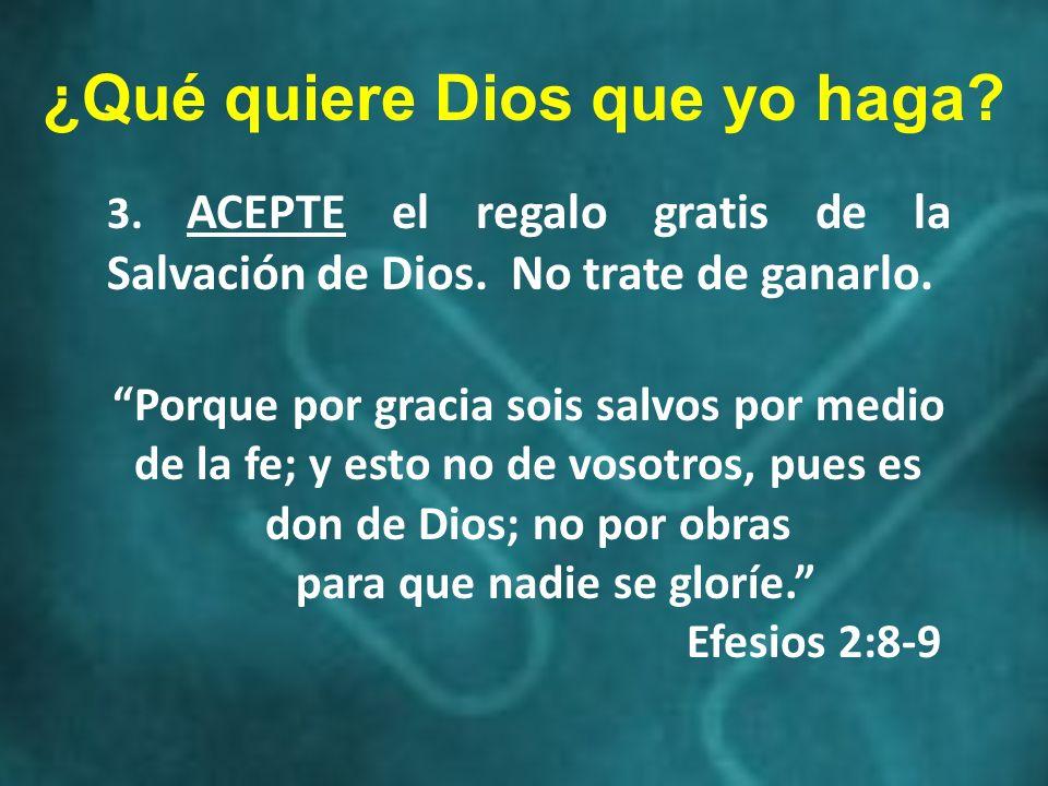 3. ACEPTE el regalo gratis de la Salvación de Dios. No trate de ganarlo. Porque por gracia sois salvos por medio de la fe; y esto no de vosotros, pues