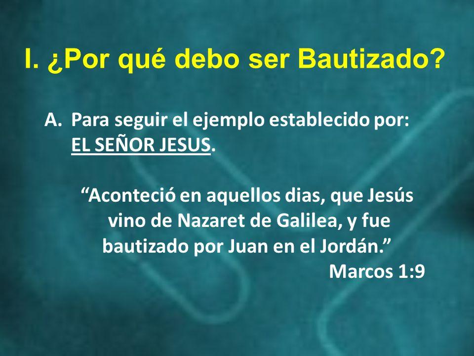 A.Para seguir el ejemplo establecido por: EL SEÑOR JESUS. Aconteció en aquellos dias, que Jesús vino de Nazaret de Galilea, y fue bautizado por Juan e