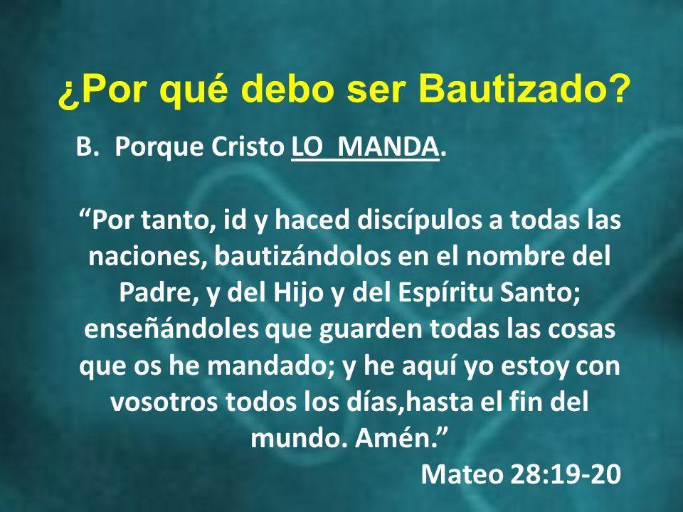 B. Porque Cristo LO MANDA. Por tanto, id y haced discípulos a todas las naciones, bautizándolos en el nombre del Padre, y del Hijo y del Espíritu Sant