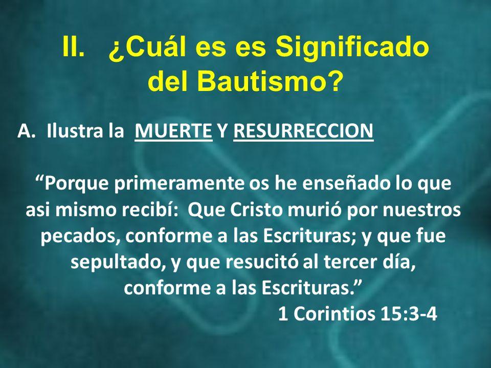 II.¿Cuál es es Significado del Bautismo? A. Ilustra la MUERTE Y RESURRECCION Porque primeramente os he enseñado lo que asi mismo recibí: Que Cristo mu
