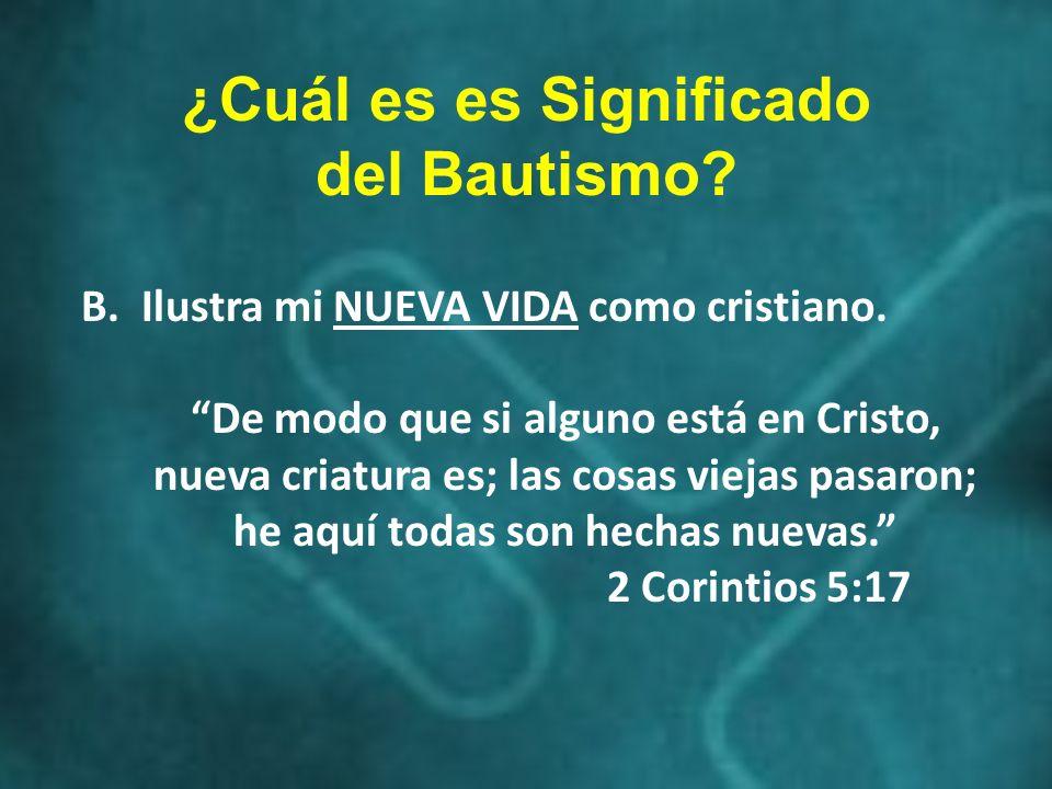 ¿Cuál es es Significado del Bautismo? B. Ilustra mi NUEVA VIDA como cristiano. De modo que si alguno está en Cristo, nueva criatura es; las cosas viej