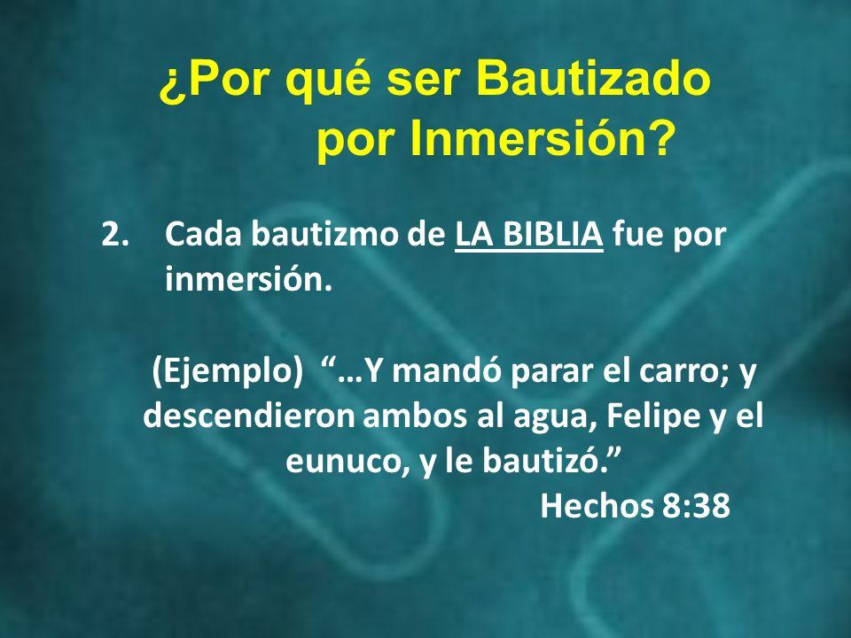 2.Cada bautizmo de LA BIBLIA fue por inmersión. (Ejemplo) …Y mandó parar el carro; y descendieron ambos al agua, Felipe y el eunuco, y le bautizó. Hec