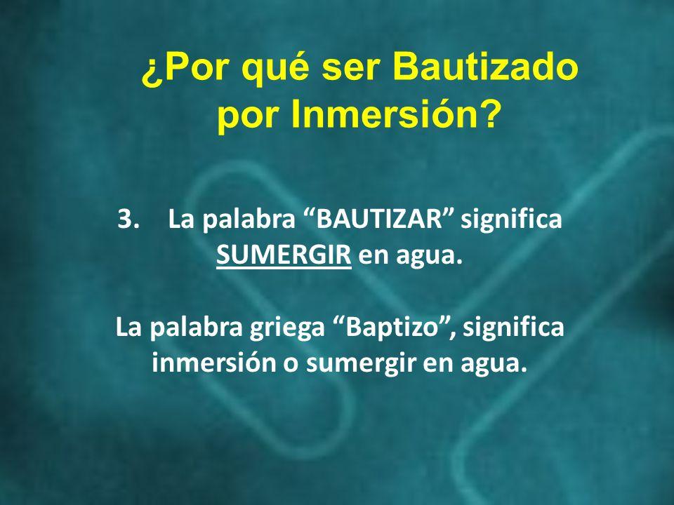 3.La palabra BAUTIZAR significa SUMERGIR en agua. La palabra griega Baptizo, significa inmersión o sumergir en agua. ¿Por qué ser Bautizado por Inmers
