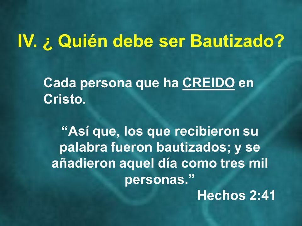 IV. ¿ Quién debe ser Bautizado? Cada persona que ha CREIDO en Cristo. Así que, los que recibieron su palabra fueron bautizados; y se añadieron aquel d