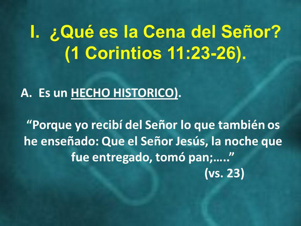 I. ¿Qué es la Cena del Señor? (1 Corintios 11:23-26). A. Es un HECHO HISTORICO). Porque yo recibí del Señor lo que también os he enseñado: Que el Seño