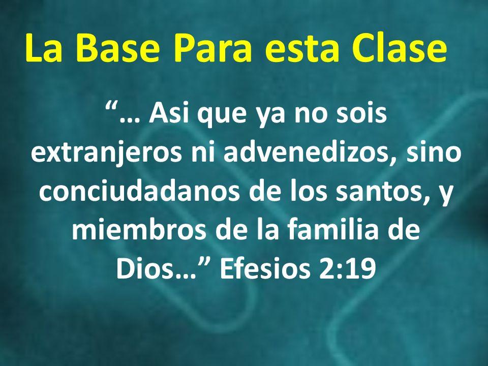 La Base Para esta Clase … Asi que ya no sois extranjeros ni advenedizos, sino conciudadanos de los santos, y miembros de la familia de Dios… Efesios 2