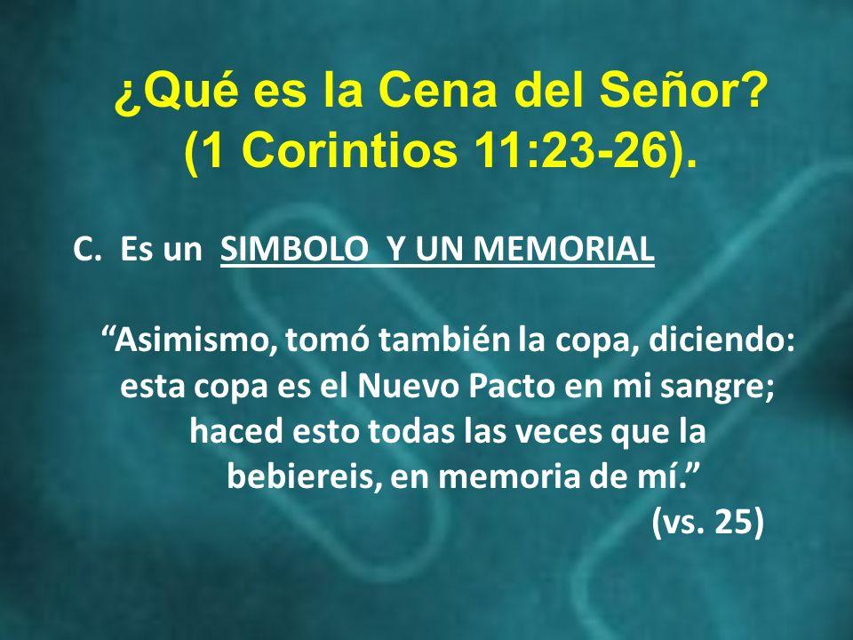 ¿Qué es la Cena del Señor? (1 Corintios 11:23-26). C. Es un SIMBOLO Y UN MEMORIAL Asimismo, tomó también la copa, diciendo: esta copa es el Nuevo Pact