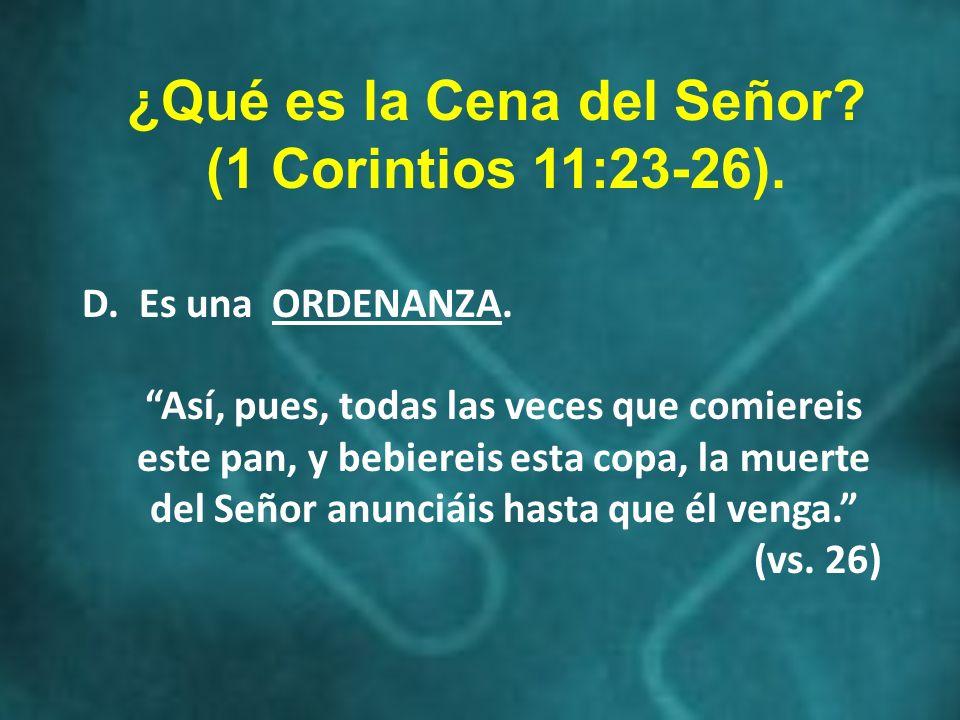 ¿Qué es la Cena del Señor? (1 Corintios 11:23-26). D. Es una ORDENANZA. Así, pues, todas las veces que comiereis este pan, y bebiereis esta copa, la m