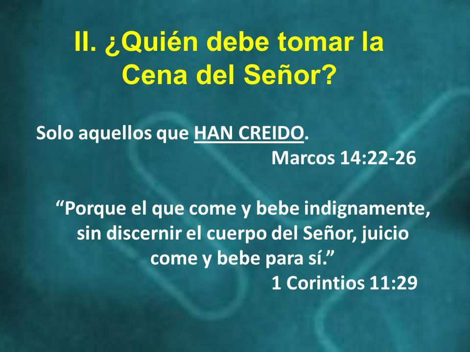 II. ¿Quién debe tomar la Cena del Señor? Solo aquellos que HAN CREIDO. Marcos 14:22-26 Porque el que come y bebe indignamente, sin discernir el cuerpo