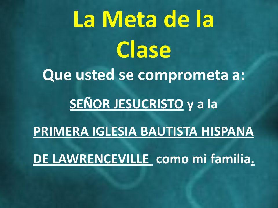 La Meta de la Clase Que usted se comprometa a: SEÑOR JESUCRISTO y a la PRIMERA IGLESIA BAUTISTA HISPANA DE LAWRENCEVILLE como mi familia.