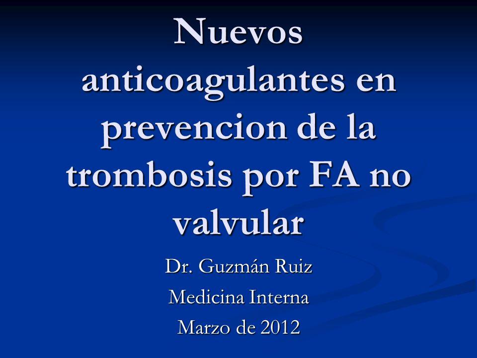Nuevos anticoagulantes en prevencion de la trombosis por FA no valvular Dr. Guzmán Ruiz Medicina Interna Marzo de 2012