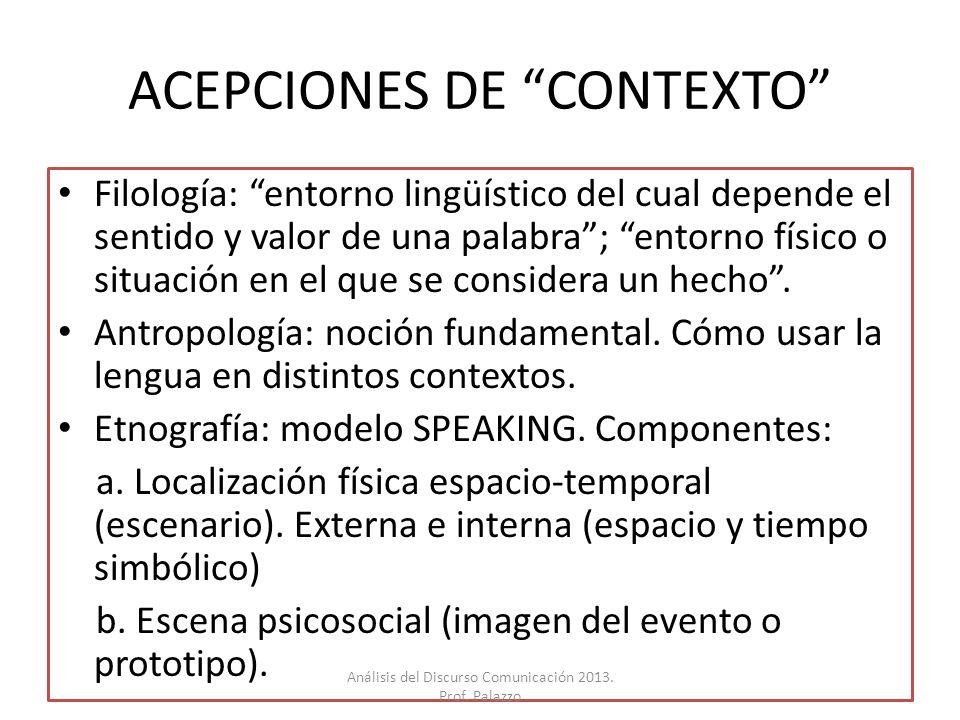 ACEPCIONES DE CONTEXTO Filología: entorno lingüístico del cual depende el sentido y valor de una palabra; entorno físico o situación en el que se cons