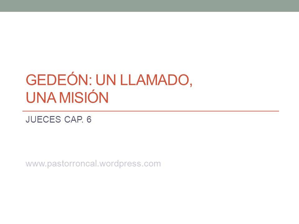 GEDEÓN: UN LLAMADO, UNA MISIÓN JUECES CAP. 6 www.pastorroncal.wordpress.com
