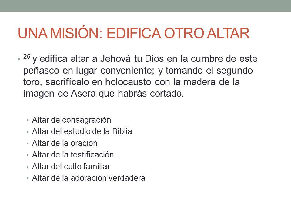 UNA MISIÓN: EDIFICA OTRO ALTAR 26 y edifica altar a Jehová tu Dios en la cumbre de este peñasco en lugar conveniente; y tomando el segundo toro, sacri