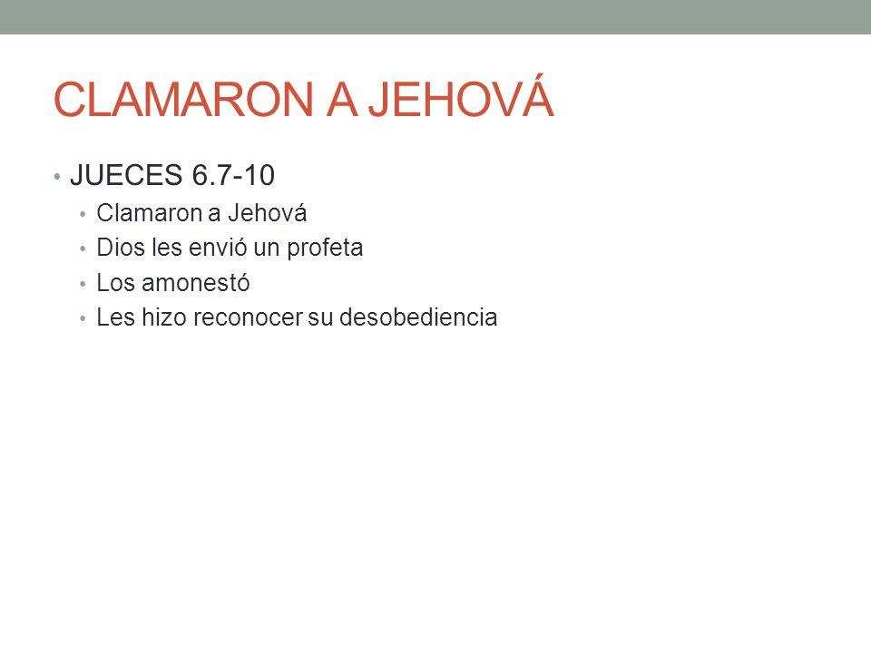 CLAMARON A JEHOVÁ JUECES 6.7-10 Clamaron a Jehová Dios les envió un profeta Los amonestó Les hizo reconocer su desobediencia