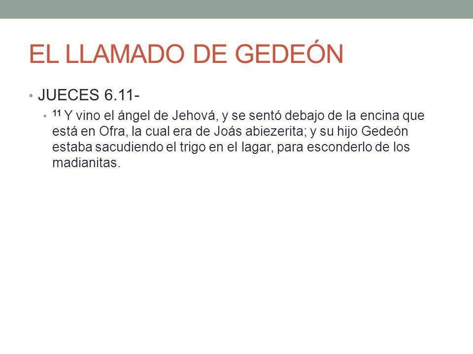 EL LLAMADO DE GEDEÓN JUECES 6.11- 11 Y vino el ángel de Jehová, y se sentó debajo de la encina que está en Ofra, la cual era de Joás abiezerita; y su