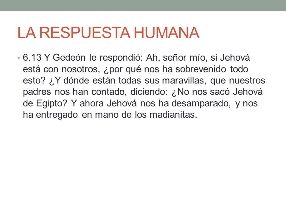 LA RESPUESTA HUMANA 6.13 Y Gedeón le respondió: Ah, señor mío, si Jehová está con nosotros, ¿por qué nos ha sobrevenido todo esto? ¿Y dónde están toda
