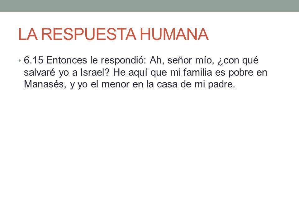 LA RESPUESTA HUMANA 6.15 Entonces le respondió: Ah, señor mío, ¿con qué salvaré yo a Israel? He aquí que mi familia es pobre en Manasés, y yo el menor