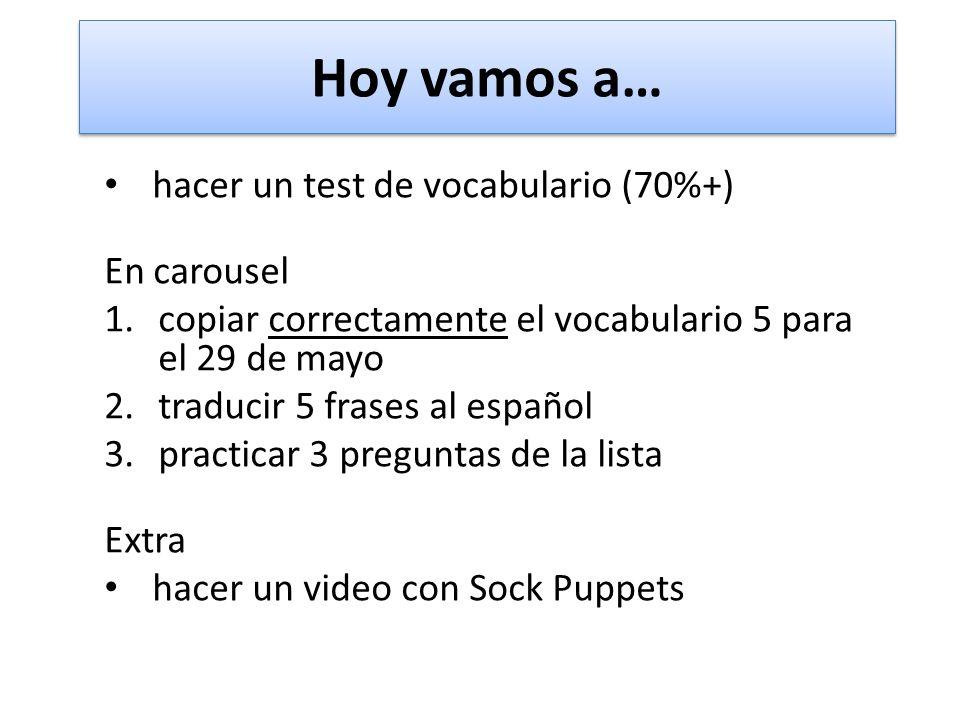Hoy vamos a… hacer un test de vocabulario (70%+) En carousel 1.copiar correctamente el vocabulario 5 para el 29 de mayo 2.traducir 5 frases al español