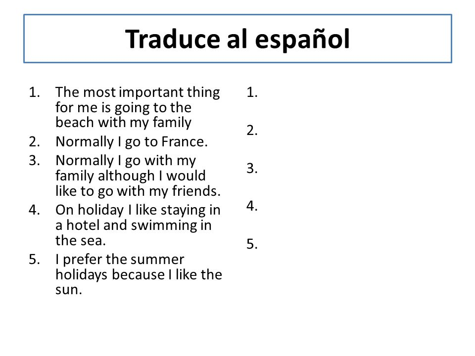Traduce al español 1.The most important thing for me is going to the beach with my family 2.Normally I go to France. 3.Normally I go with my family al